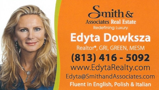 Edyta Dowksza Davis – Realtor at Smith & Associates Real Estate 14581 Walsingham Rd., Largo FL 33774 Edyta Dowksza Davis is a licensed realtor in Pinellas County, Florida and she can help you with all your real estate needs. Edyta brings to real estate a unique combination of inter-personal and business skills that has earned her a reputation among clients and colleagues as a genuinely collaborative team player who can be consistently counted on to deliver on commitments and build win-win relationships. She is a consummate professional: she is respected and admired for her integrity, candor, and guidance. Her greatest strength and her passion is bringing people together; she values lasting client and personal relationships. Whether advising sellers to prepare their house for the listing or guiding buyers to find that dream home or investment property, Edyta always focuses on ensuring the right match and serving the needs of her clients. Having lived in Tampa Bay area since the mid-90s, Edyta has a broad local market experience, with a focus in beach, energy-efficient, and waterfront properties. As a business woman, she is driven and decisive with meticulous attention to detail. Prior to real estate, she spent most of her career in corporate sales and management roles in the hospitality and travel industries, as well as not-for-profit conservation programs consulting. Her success is due in large measure to repeat business through customer referrals. Edyta has built her competencies upon her education, a Masters degree in Environmental Science and Management from the University of California and two undergraduate science degrees from the University of South Florida, in all cases graduating with honors. This foundation enables her to put together complex real estate transactions. Besides English, Edyta is fluent in Polish and Italian. Edyta Dowksza Davis jest licencjonowanym pośrednikiem nieruchomości w Pinellas County na Florydzie i może pomóc Ci przy kupnie lub sprzedaży domu. Edyta mówi po polsku. Cell: (813) 416 – 5092 Office: (727) 282 – 1788 Email: edyta@smithandassociates.com www.EdytaRealty.com